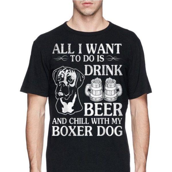 All I Want To Do Is Drink Beer Chill With My Boxer Dog shirt