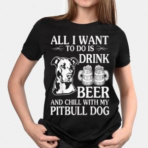 All I Want To Do Is Drink Beer Chill With My Pitbull Dog shirt