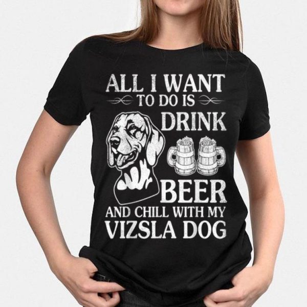 All I Want To Do Is Drink Beer Chill With My Vizsla shirt