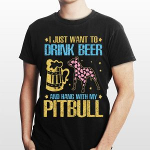 I Just Want To Drink Beer And Hang With My Pitbull Dog shirt
