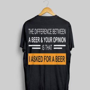 The Difference Between A Beer & Your Opinion shirt