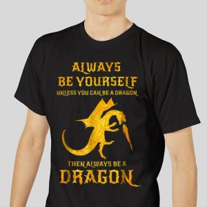 The best trend Always Be Yourself Unless You Can Be A Dragon Then Always Be A Dragon shirt 2