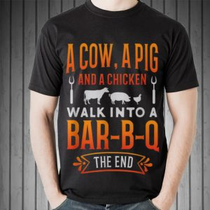 Awesome A Cow A Pig And A Chicken Walk into Bar B Q The End shirt