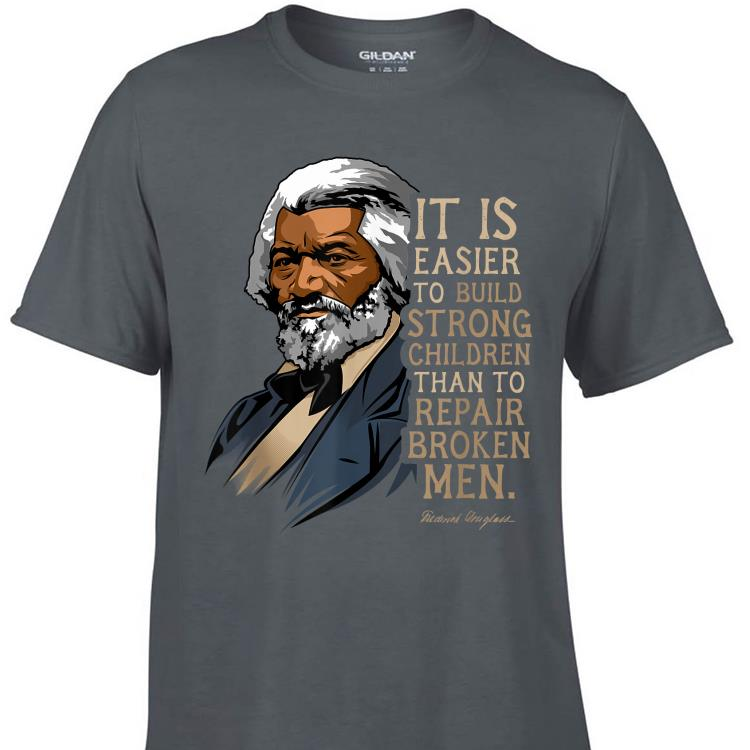 Awesome Frederick Douglass It Is Easier To Build Strong Children Than To Repair Broken Men shirt 1 - Awesome Frederick Douglass It Is Easier To Build Strong Children Than To Repair Broken Men shirt