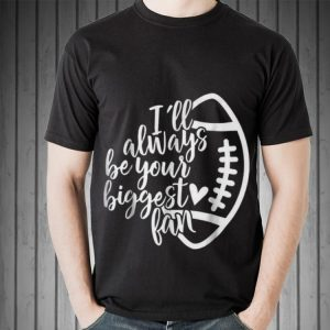 Awesome I'll Always Be Your Biggest Fan Football shirt 1