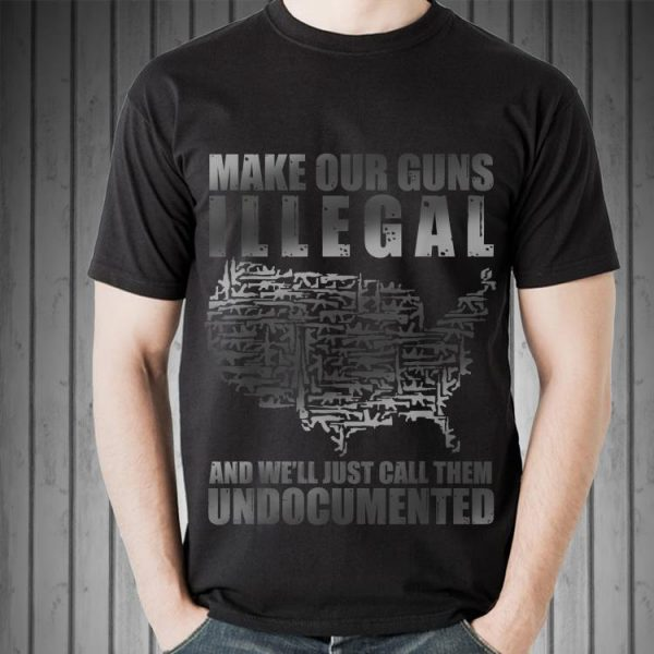 Awesome Make Our Guns Illegal And We'll Just Call them Undocumented shirt