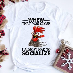Awesome Whew That Was Close I Almost had To Socialize Chicken shirt