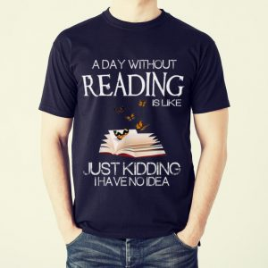Funny A Day Without Reading Is Like Just Kidding I Have No Idea shirt