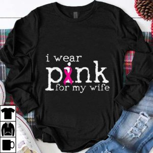 Funny Breast Cancer Awareness I Wear Pink For My Wife shirt
