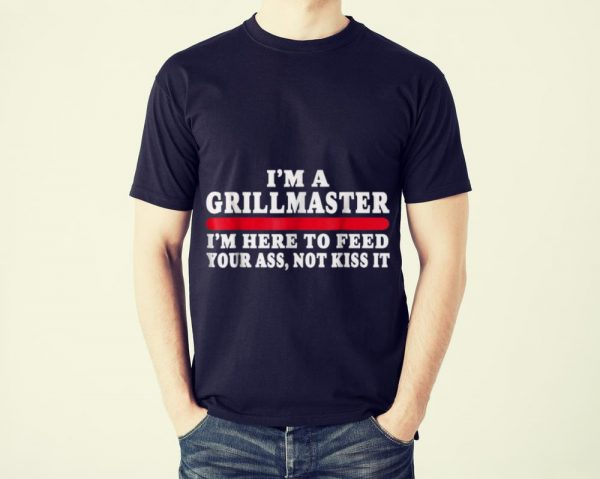 Funny I'm A Grillmaster I'm Here To Feed Your Ass Not Kiss It shirt