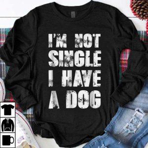 Funny I'm Not Single I Have A Dog shirt