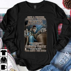 Funny Once A Trucker Always A Trucker No Matter Where You Go Or What You Do shirt
