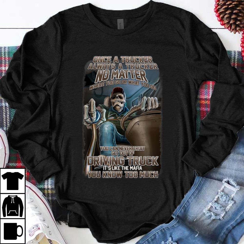 Funny Once A Trucker Always A Trucker No Matter Where You Go Or What You Do shirt 1 - Funny Once A Trucker Always A Trucker No Matter Where You Go Or What You Do shirt