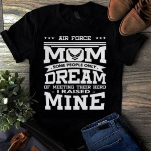 Original Air Force Mom Some People Only Dream Of Meeting Their Hero i Raised mine shirt