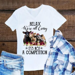 Top Relax We're All Crazy It's Not A Competition Heifer Flower shirt