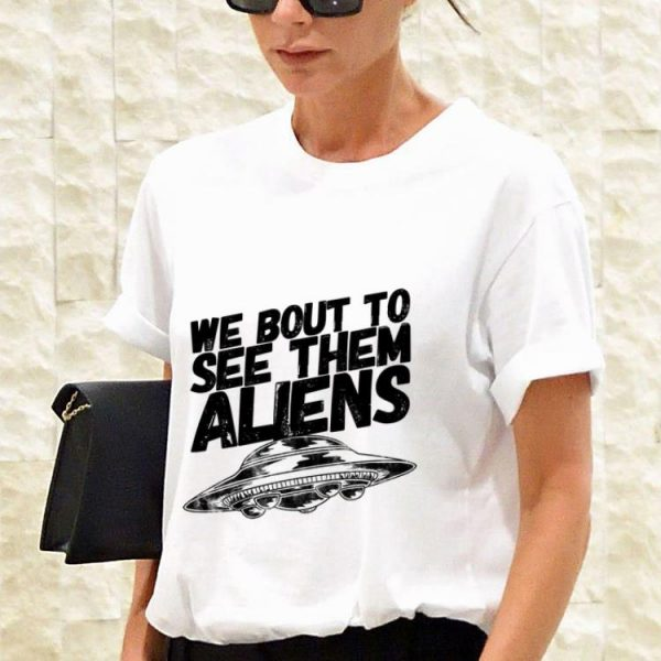 Top We Bout To See Them Aliens UFO guy tee