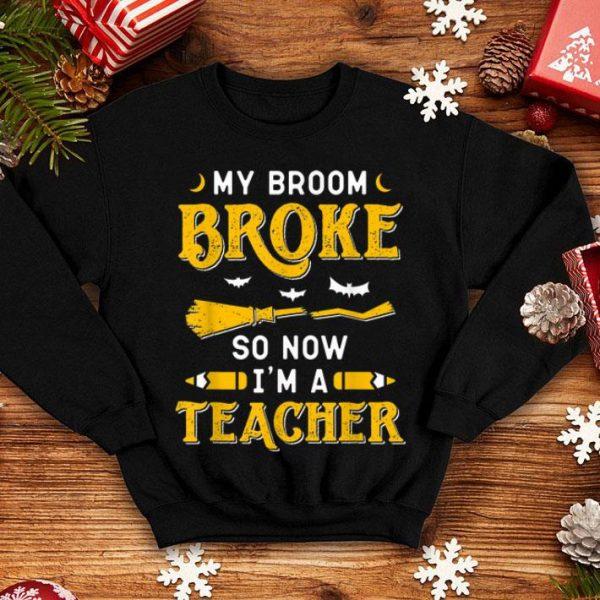 Funny My Broom Broke So Now I'm A Teacher Funny Halloween shirt