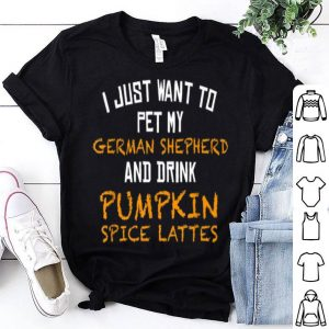 Nice Just Want to Pet My GSD and Drink Pumpkin Spice Lattes shirt