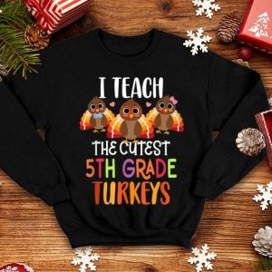 Awesome I Teach The Cutest 5th Grade Turkeys Thanksgiving Teacher shirt