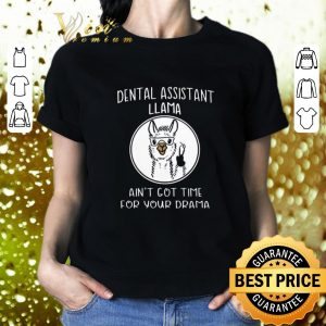 Cool Dental assistant Llama ain't got time for your drama shirt 1