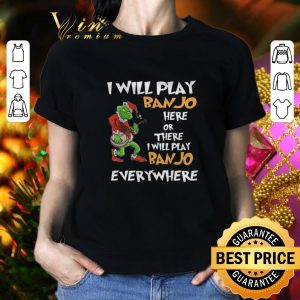 Nice Grinch Santa i will play Banjo here or there everywhere Christmas shirt