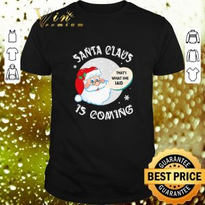 Nice Santa claus that's what she said is coming Christmas shirt