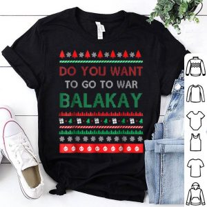 Pretty Do You Want To Go To War Balakay Ugly Christmas sweater
