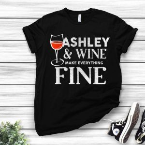 Ashley And Wine Make Everything Fine shirt