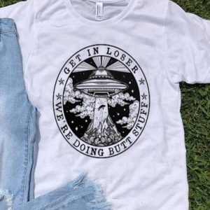 UFO Get in loser we're doing butt stuff shirt
