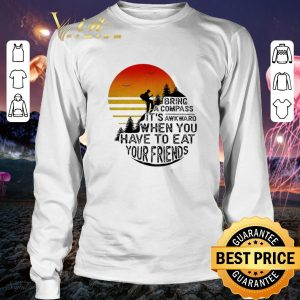 Cool Clim bring a compass it's awkward when you have to eat you friends shirt 2