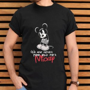 We Are Never Too Old For Mickey Disney shirt