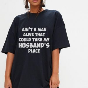 Ain't a man alive that could take my husband's place shirt 2
