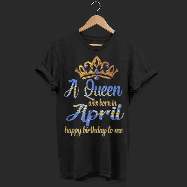 Diamond A Queen Was Born In April Happy Birthday To Me Shirt