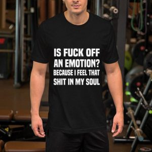 Is fuck off an emotion because i feel that shit in my soul shirt