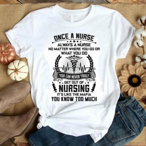 Once a nurse you can never truly get out of nursing it's like the Mafia shirt
