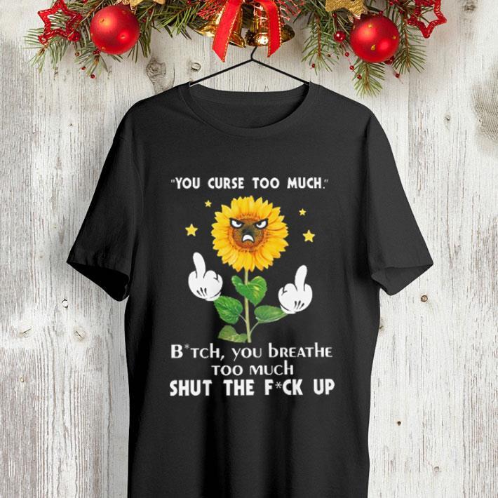 483e67fd690 Sunflower you curse too much bitch you beathe too much shut the fuck up  shirt