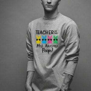 Teacher of the most awesome peeps Easter Teacher shirt