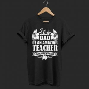 I'm A Proud Dad Of An Amazing Teacher shirt