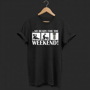 So ready for the weekend shirt