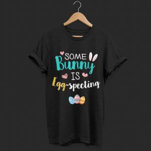 Some Bunny Is Eggspecting shirt