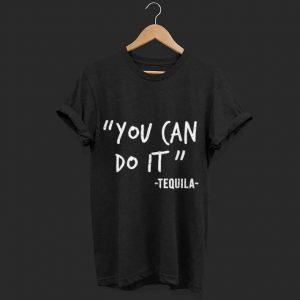 You Can Do It Tequila shirt