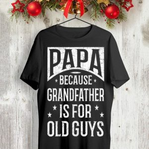 Papa Because Grandfather Is For Old Guys Fathers Day shirt