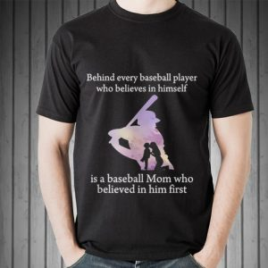 Behind Every Baseball Player Is A Mom That Believes shirt