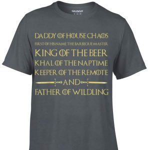 Father Of Wildling Daddy Of House Chaos King Of The Beer Khal Of The Nap Time shirt