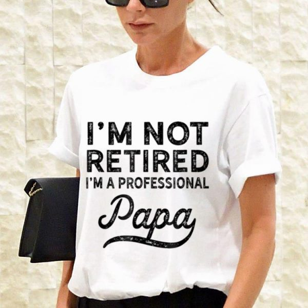 Fathers Day I'm Not Retired A Professional Papa shirt