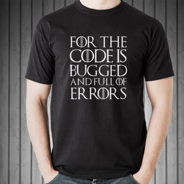 For the code is bugged and full of er rors shirt