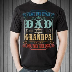 I Have Two Titles Dad And Grandpa I Rock Them Both Father Day shirt