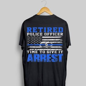 Retired Police Officer Time to Give It Arrest Blue Line shirt