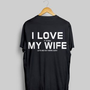 I Love It When My Wife Lets Me Buy More Gun shirt