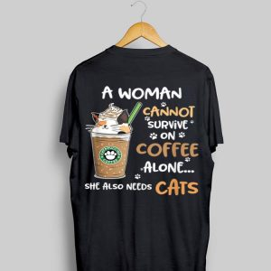 A Woman Cannot Survive On Coffee Alone She Also Needs Cats shirt